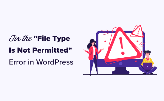 "How to Fix ""Sorry, This File Type Is Not Permitted for Security Reasons"" Error in WordPress"